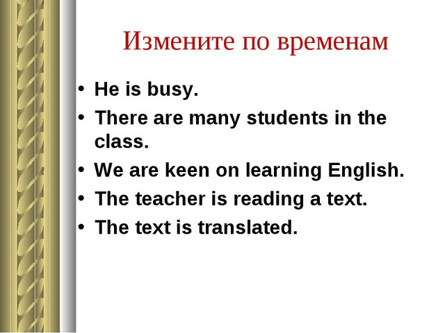 Измените по временам He is busy. There are many students in the class. We are...