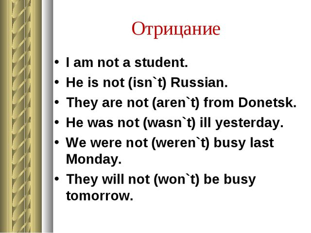 Отрицание I am not a student. He is not (isn`t) Russian. They are not (aren`t...