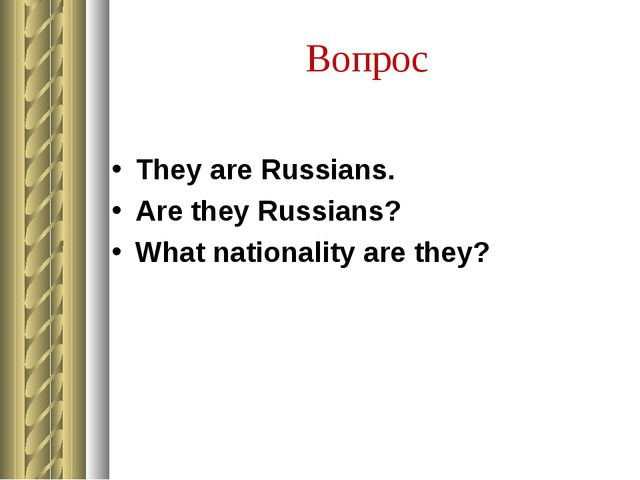 Вопрос They are Russians. Are they Russians? What nationality are they?
