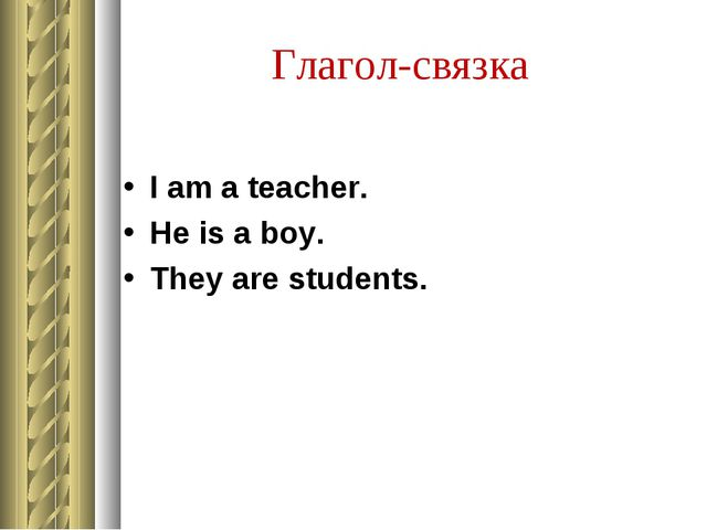 Глагол-связка I am a teacher. He is a boy. They are students.