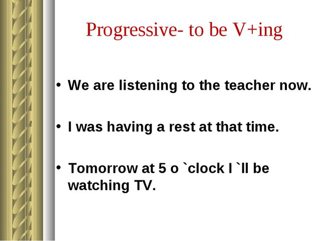 Progressive- to be V+ing We are listening to the teacher now. I was having a...