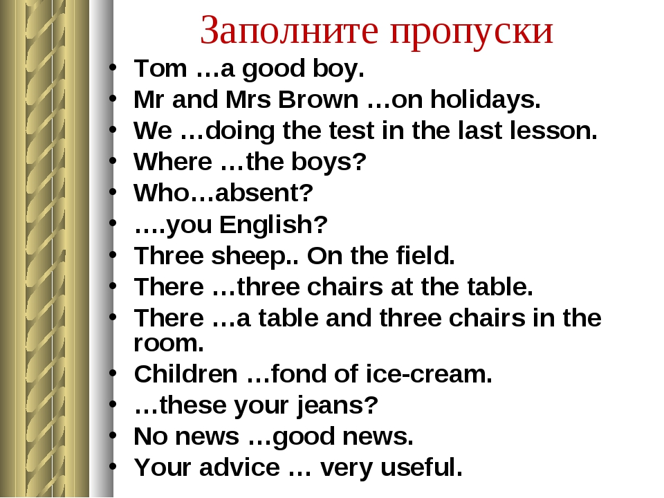 Заполните пропуски Tom …a good boy. Mr and Mrs Brown …on holidays. We …doing...
