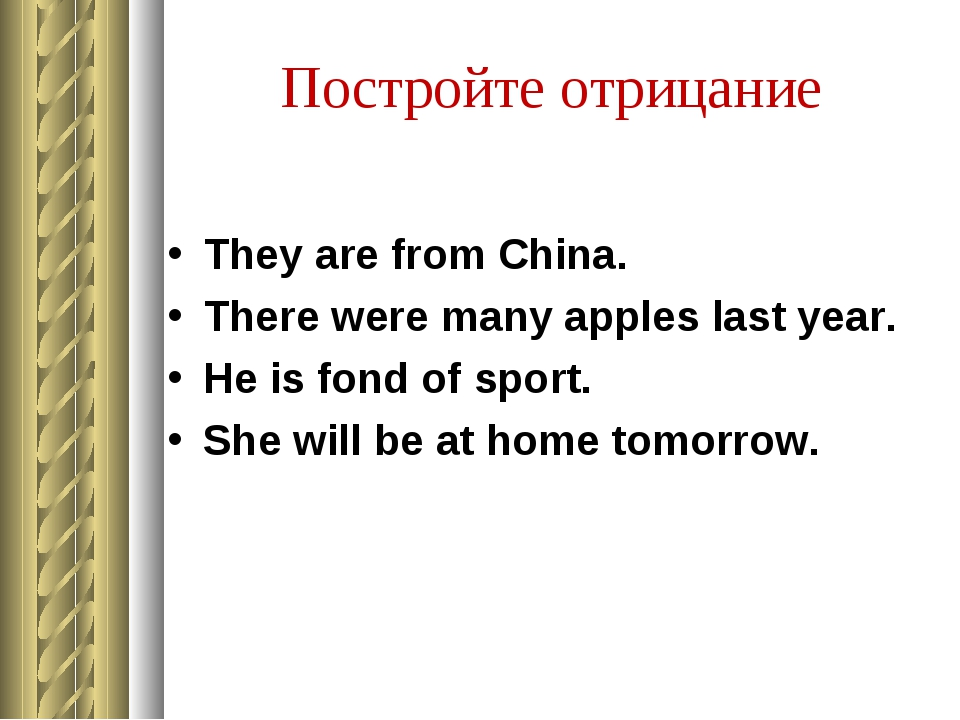 Постройте отрицание They are from China. There were many apples last year. He...