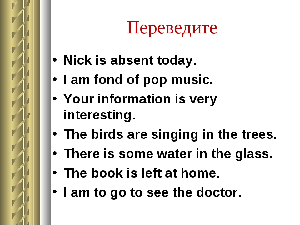 Переведите Nick is absent today. I am fond of pop music. Your information is...