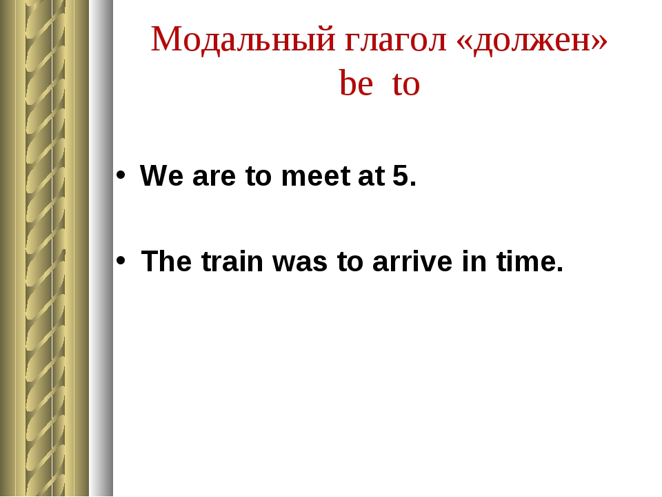 Модальный глагол «должен» be to We are to meet at 5. The train was to arrive...