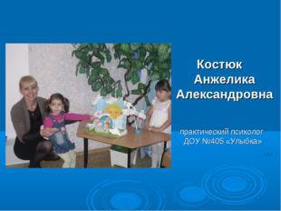 Костюк Анжелика Александровна практический психолог ДОУ №405 «Улыбка»