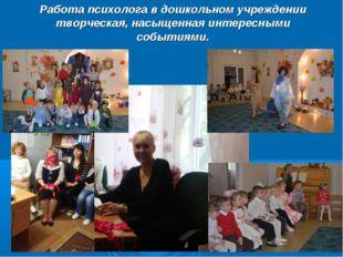 Работа психолога в дошкольном учреждении творческая, насыщенная интересными с