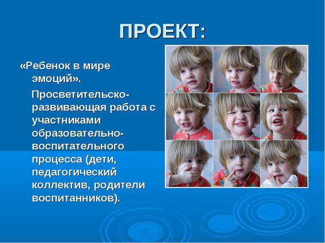 ПРОЕКТ: «Ребенок в мире эмоций».  Просветительско-развивающая работа с уча...
