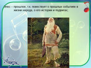 Эпос – прошлое, т.к. повествует о прошлых событиях в жизни народа, о его исто