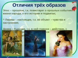 Отличия трёх образов Эпос – прошлое, т.к. повествует о прошлых событиях в жиз