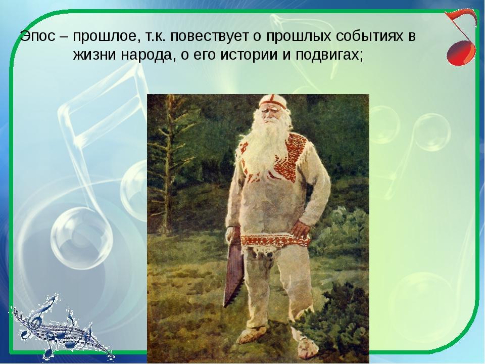 Эпос – прошлое, т.к. повествует о прошлых событиях в жизни народа, о его исто...