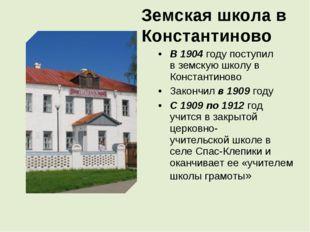 Земская школа в Константиново В 1904 годупоступил вземскую школу в Констант