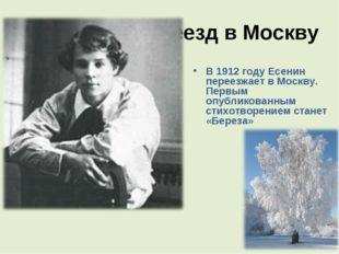 Переезд в Москву В 1912 году Есенин переезжает в Москву. Первым опубликованны