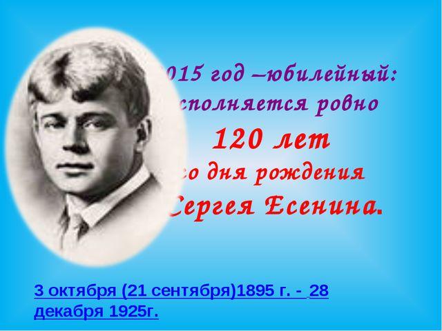 2015 год –юбилейный: исполняется ровно 120 лет со дня рождения Сергея Есенина...