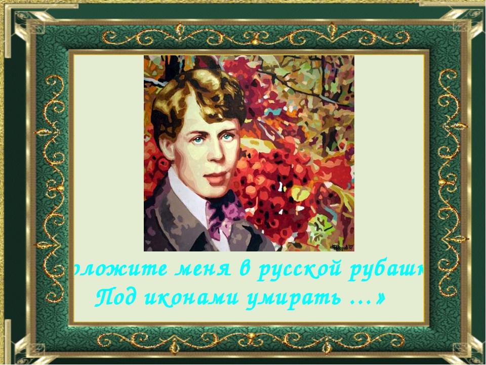 «Положите меня в русской рубашке Под иконами умирать …»