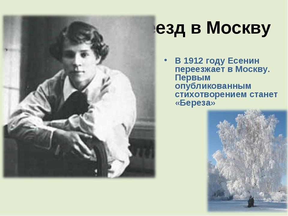 Переезд в Москву В 1912 году Есенин переезжает в Москву. Первым опубликованны...