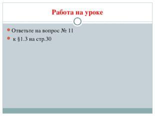 Работа на уроке Ответьте на вопрос № 11 к §1.3 на стр.30