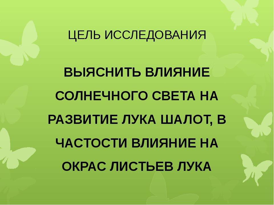 ЦЕЛЬ ИССЛЕДОВАНИЯ ВЫЯСНИТЬ ВЛИЯНИЕ СОЛНЕЧНОГО СВЕТА НА РАЗВИТИЕ ЛУКА ШАЛОТ, В...