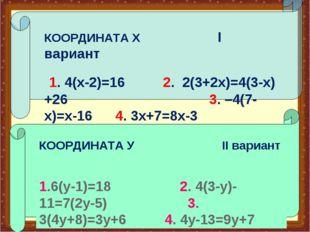 КООРДИНАТА У II вариант 1.6(у-1)=18 2. 4(3-у)-11=7(2у-5) 3. 3(4у+8)=3у+6 4. 4