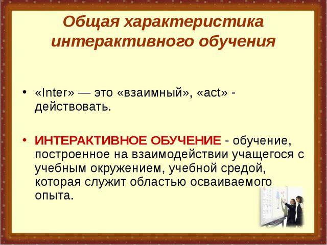 Общая характеристика интерактивного обучения «Inter»— это «взаимный», «act»...
