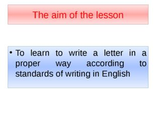 The aim of the lesson To learn to write a letter in a proper way according to