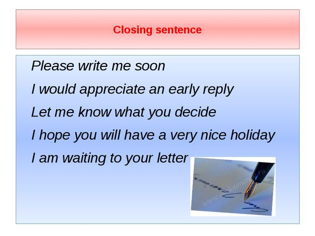 Closing sentence Please write me soon I would appreciate an early reply Let...