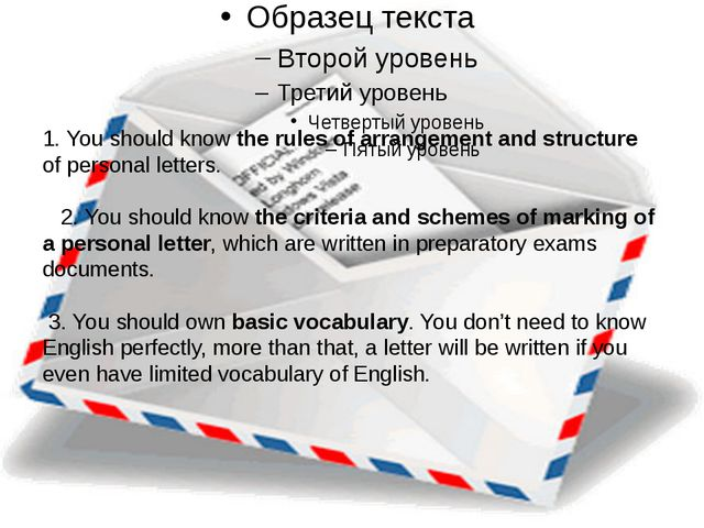 1. You should know the rules of arrangement and structure of personal letter...