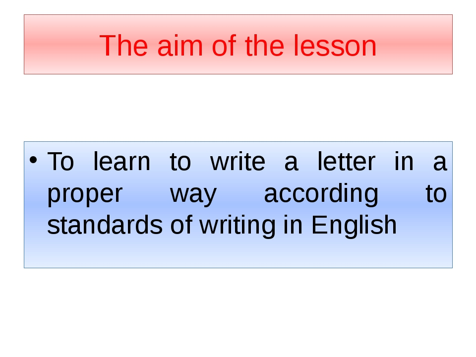 The aim of the lesson To learn to write a letter in a proper way according to...