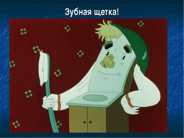 Зубная щетка!