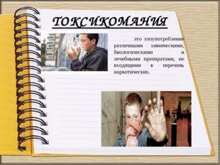 ТОКСИКОМАНИЯ это злоупотребление различными химическими, биологическими и леч