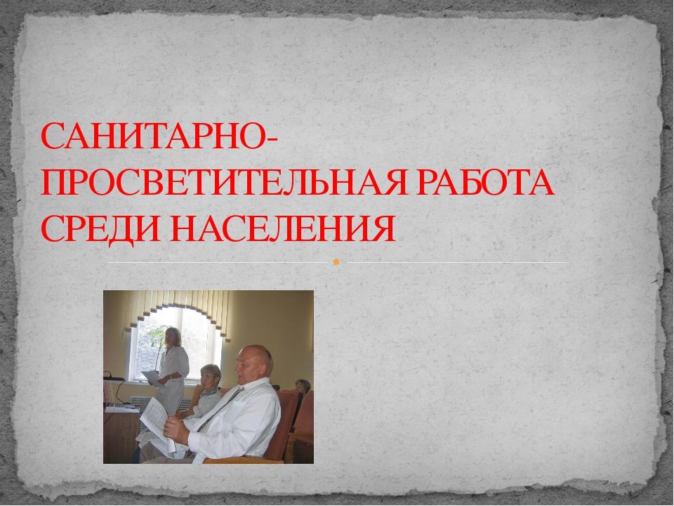 САНИТАРНО-ПРОСВЕТИТЕЛЬНАЯ РАБОТА СРЕДИ НАСЕЛЕНИЯ