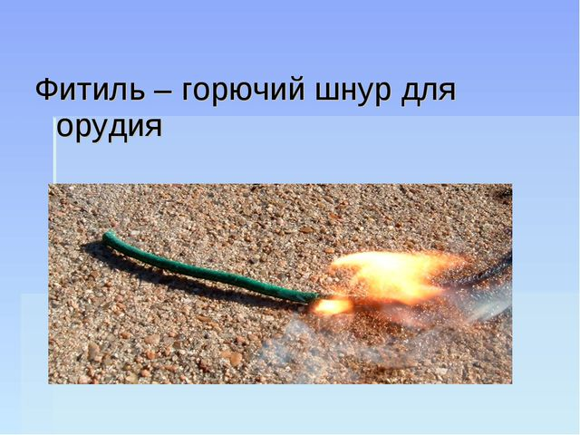 Фитиль – горючий шнур для орудия