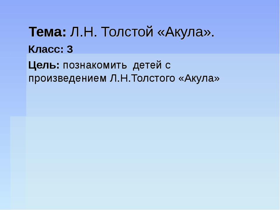 Тема: Л.Н. Толстой «Акула». Класс: 3 Цель: познакомить детей с произведением...