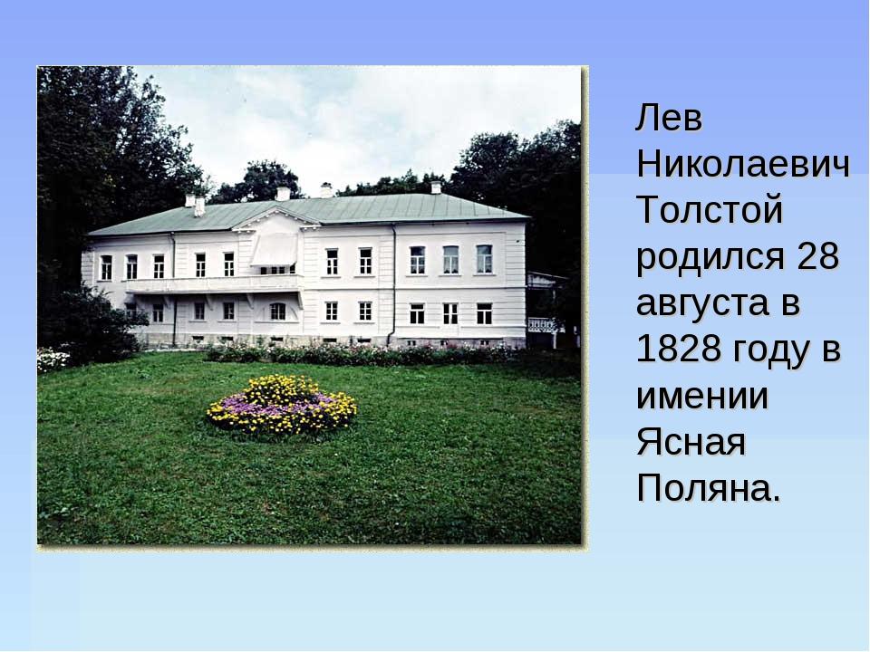 Лев Николаевич Толстой родился 28 августа в 1828 году в имении Ясная Поляна.