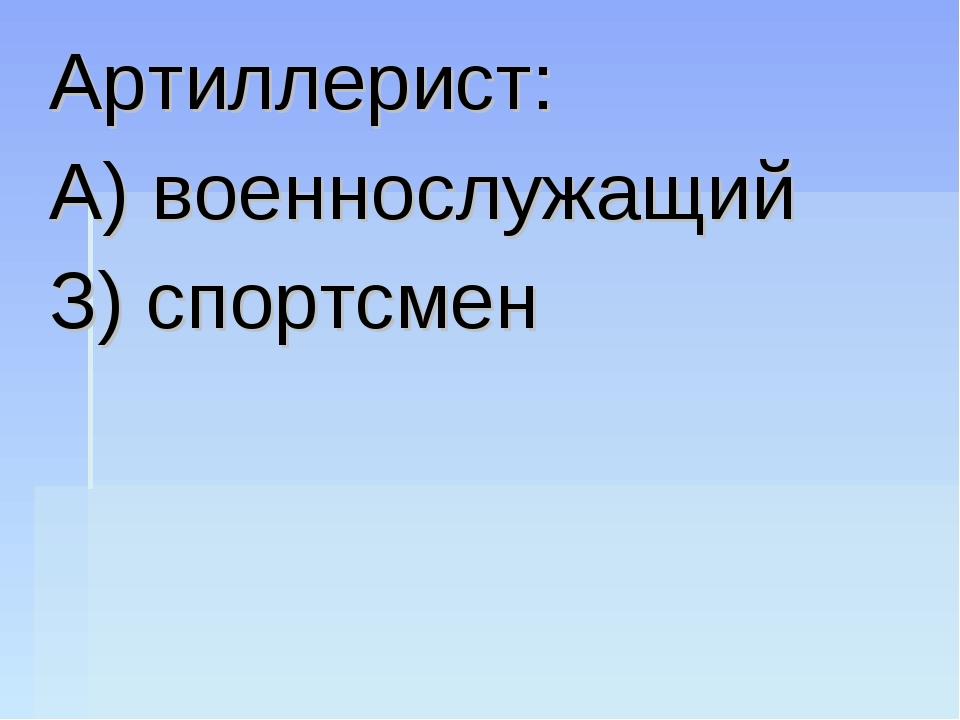 Артиллерист: А) военнослужащий З) спортсмен