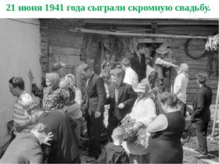 21 июня 1941 года сыграли скромную свадьбу.