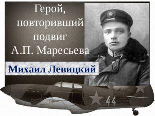 Герой, повторивший подвиг А.П. Маресьева Михаил Левицкий