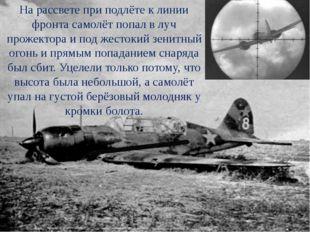 На рассвете при подлёте к линии фронта самолёт попал в луч прожектора и под ж