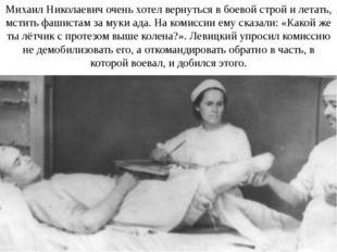 Михаил Николаевич очень хотел вернуться в боевой строй и летать, мстить фашис
