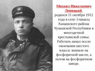 Михаил Николаевич Левицкий родился 11 октября 1912 года в селе Ачакасы Канашс