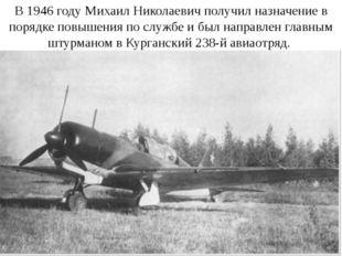 В 1946 году Михаил Николаевич получил назначение в порядке повышения по служб