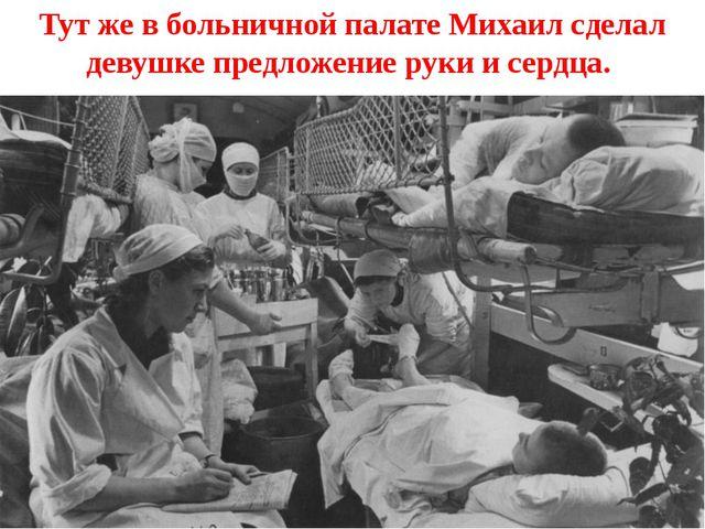 Тут же в больничной палате Михаил сделал девушке предложение руки и сердца.