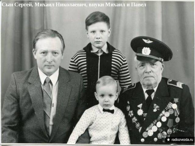 Сын Сергей, Михаил Николаевич, внуки Михаил и Павел