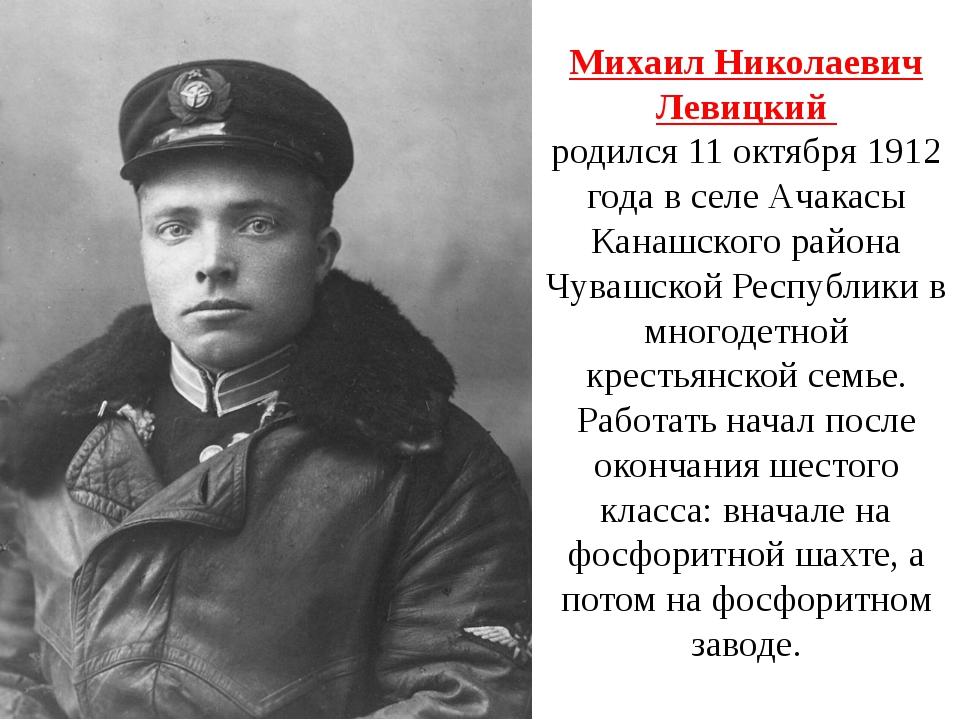 Михаил Николаевич Левицкий родился 11 октября 1912 года в селе Ачакасы Канашс...