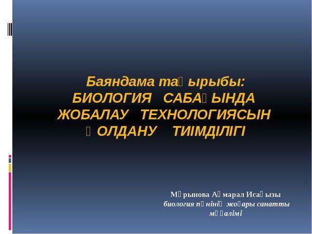 Баяндама тақырыбы: БИОЛОГИЯ САБАҒЫНДА ЖОБАЛАУ ТЕХНОЛОГИЯСЫН ҚОЛДАНУ ТИІМДІЛІГ...