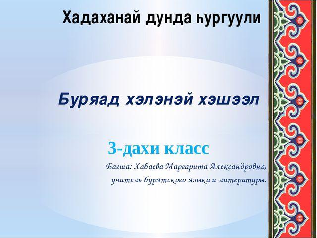 Буряад хэлэнэй хэшээл 3-дахи класс Багша: Хабаева Маргарита Александровна, уч...