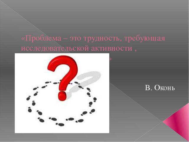 «Проблема – это трудность, требующая исследовательской активности , приводящ...