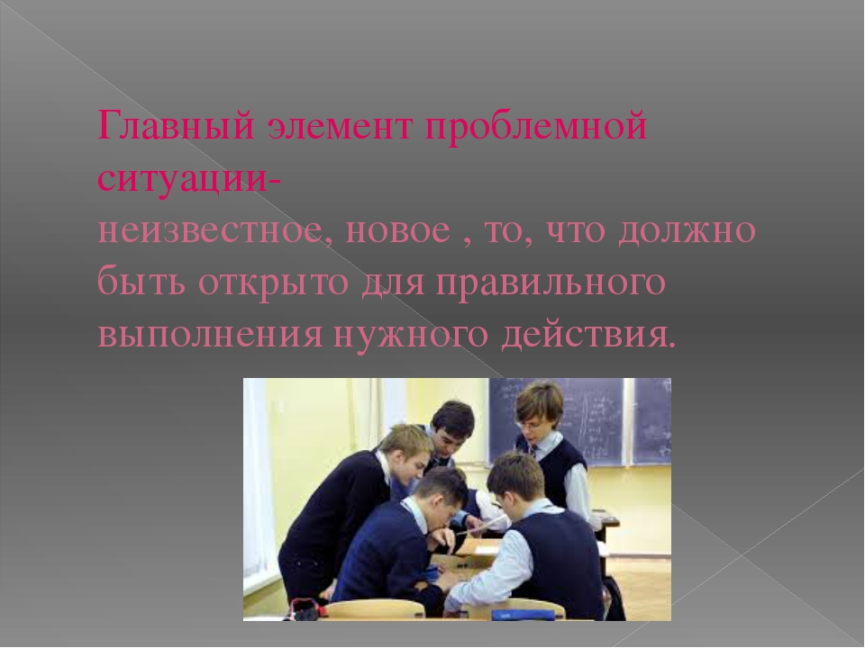 Главный элемент проблемной ситуации- неизвестное, новое , то, что должно быть...
