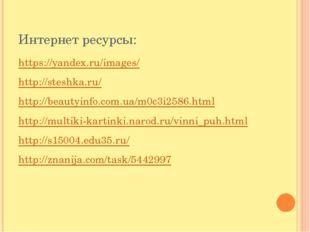 Интернет ресурсы: https://yandex.ru/images/ http://steshka.ru/ http://beautyi