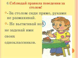 6.Соблюдай правила поведения за столом! - За столом сиди прямо, руками не раз
